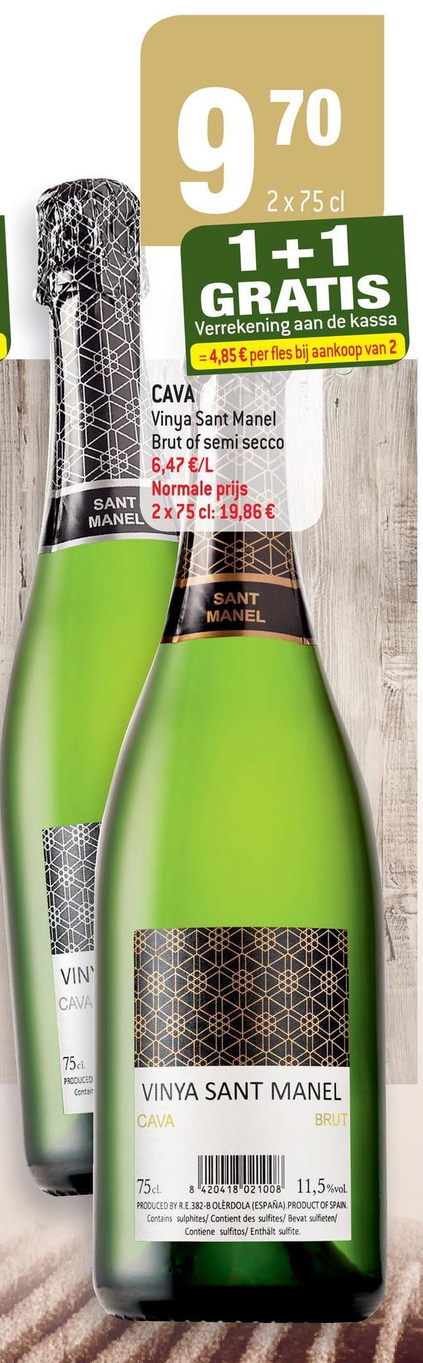 O 70 2x75 cl 1+ 1 GRATIS Verrekening aan de kassa = 4,85 € per fles bij aankoop van 2 CAVA Vinya Sant Manel Brut of semi secco 6,47 €/L Normale prijs SANT MANEL 2x75 cl: 19,86 € SANT MANEL VIN CAVA 750 PRODUCED Contas VINYA SANT MANEL CAVA BRUT 75cl. 8420418 021008 11,5%vol. PRODUCED BY R.E.382-B OLÈRDOLA (ESPAÑA). PRODUCT OF SPAIN. Contains sulphites/ Contient des sulfites/ Bevat sulfieten/ Contiene sulfitos/ Enthält sulfite,