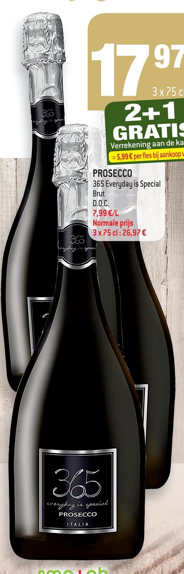 3x75 cl 2+1 GRATIS Verrekening aan de ka = 5,99 € per fles bij aankoop PROSECCO 365 Everyday is Special Brut D.O.C. 7,99 €/L Normale prijs 3 x 75 cl: 26,97 € 365 Peryday in apeco everyday is special PROSECCO ITALIA