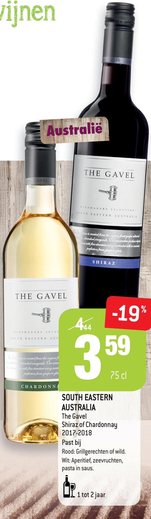 vijnen EL Australie THE GAVEL THE GAVEL WINEMAKERS SLLECTION 10 UTH EASTERN AUSTRALIA ne ereated from the drenched sinayardı, les with fine mundur pegetion from nel gauge are produs alique కe #self}} SHIRAZ THE GAVEL -19% 444 NEAKERS SELE SOUTH EASTERN AUS 59 be ki ercuted from the replons wenched vineyards. Our swine sveth Ane traveler neleng anal Pegation from grape le glas 75 cl CHARDONNA SOUTH EASTERN AUSTRALIA The Gavel Shiraz of Chardonnay 2017-2018 Past bij Rood: Grillgerechten of wild. Wit: Aperitief, zeevruchten, pasta in saus. UL 1 tot 2 jaar