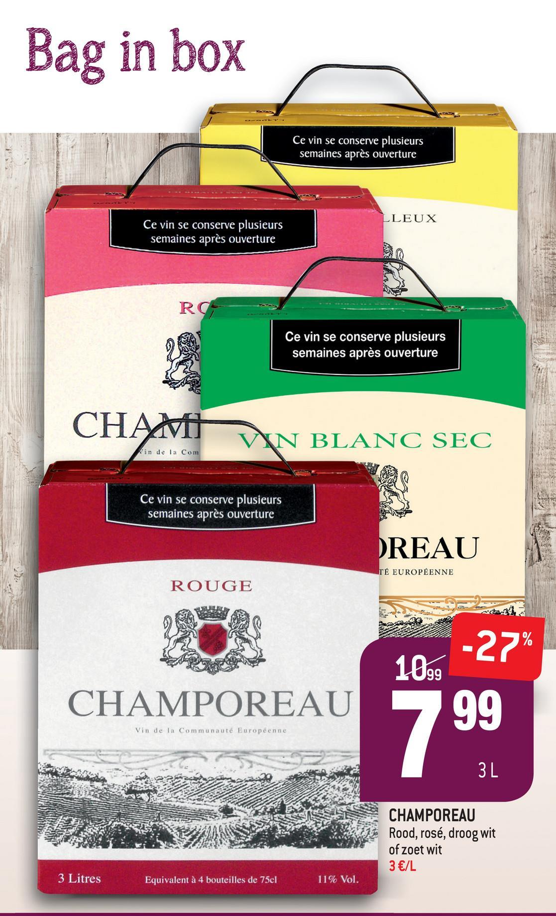 Bag in box Ce vin se conserve plusieurs semaines après ouverture LLEUX Ce vin se conserve plusieurs semaines après ouverture Ce vin se conserve plusieurs semaines après ouverture CHAUVIN BLANC SEC in de la Com Ce vin se conserve plusieurs semaines après ouverture DREAU TÉ EUROPÉENNE ROUGE 10 -27% CHAMPOREAU Vin de la Communauté Européenne A S CHAMPOREAU Rood, rosé, droog wit of zoet wit 3 €/L Rood, rosé, droog wit 3 Litres Equivalent à 4 bouteilles de 75cl 11% Vol.
