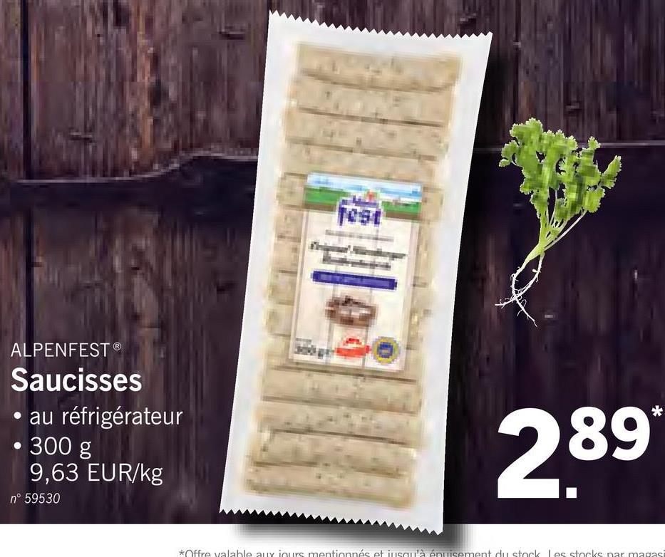 ALPENFEST® Saucisses • au réfrigérateur • 300 g 9,63 EUR/kg n° 59530 289* *Offre valahle aux iours mentionnés et iusqu'à énuisement du stock les stocks nar magasi