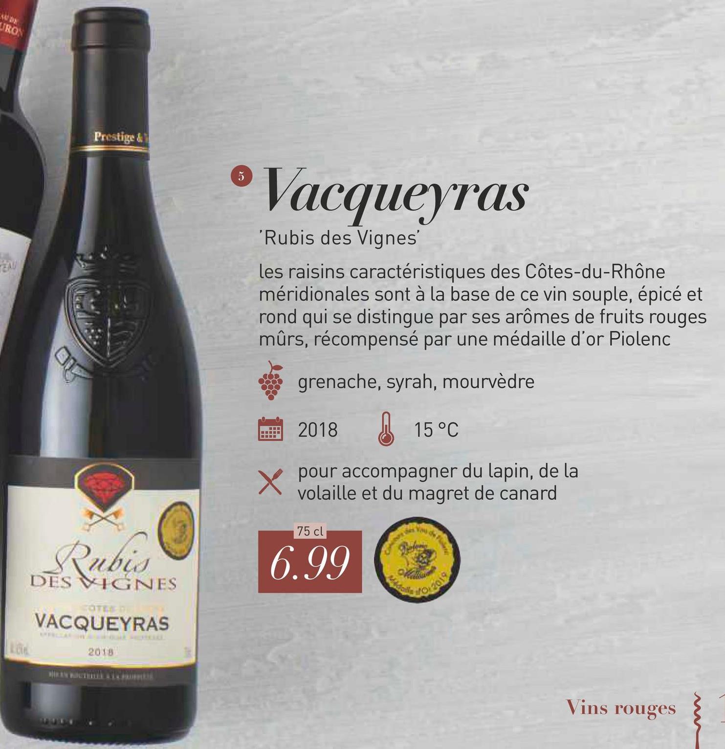 UTROS Prestige ® Vacqueyras 'Rubis des Vignes les raisins caractéristiques des Côtes-du-Rhône méridionales sont à la base de ce vin souple, épicé et rond qui se distingue par ses arômes de fruits rouges mûrs, récompensé par une médaille d'or Piolenc grenache, syrah, mourvèdre 2018 15°C X POU pour accompagner du lapin, de la volaille et du magret de canard 75 cl Rubis DES VIGNES 6.99 VACQUEYRAS Vins rouges