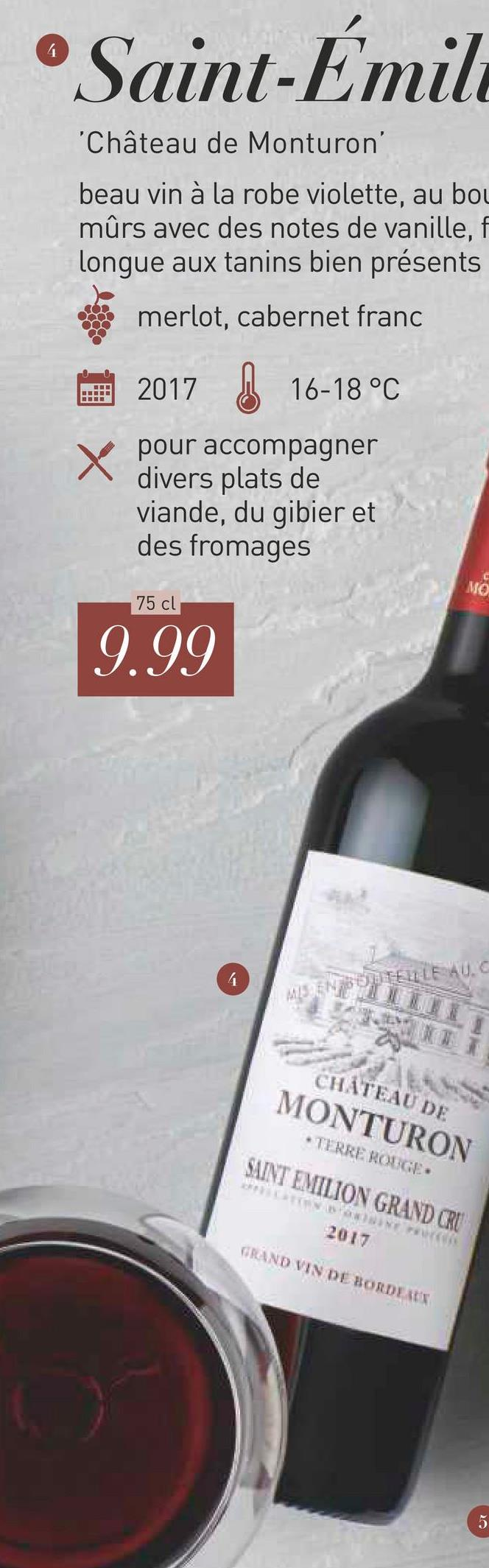 •Saint-Émil 'Château de Monturon' beau vin à la robe violette, au bou mûrs avec des notes de vanille, f longue aux tanins bien présents merlot, cabernet franc 2017 16-18 °C pour accompagner divers plats de viande, du gibier et des fromages 75 cl 9.99 CHATEAU DE MONTURON * TIRRE ROUGE SAINT EMILION GRAND CRU 2017 TRAND VIN DE BORDEATH