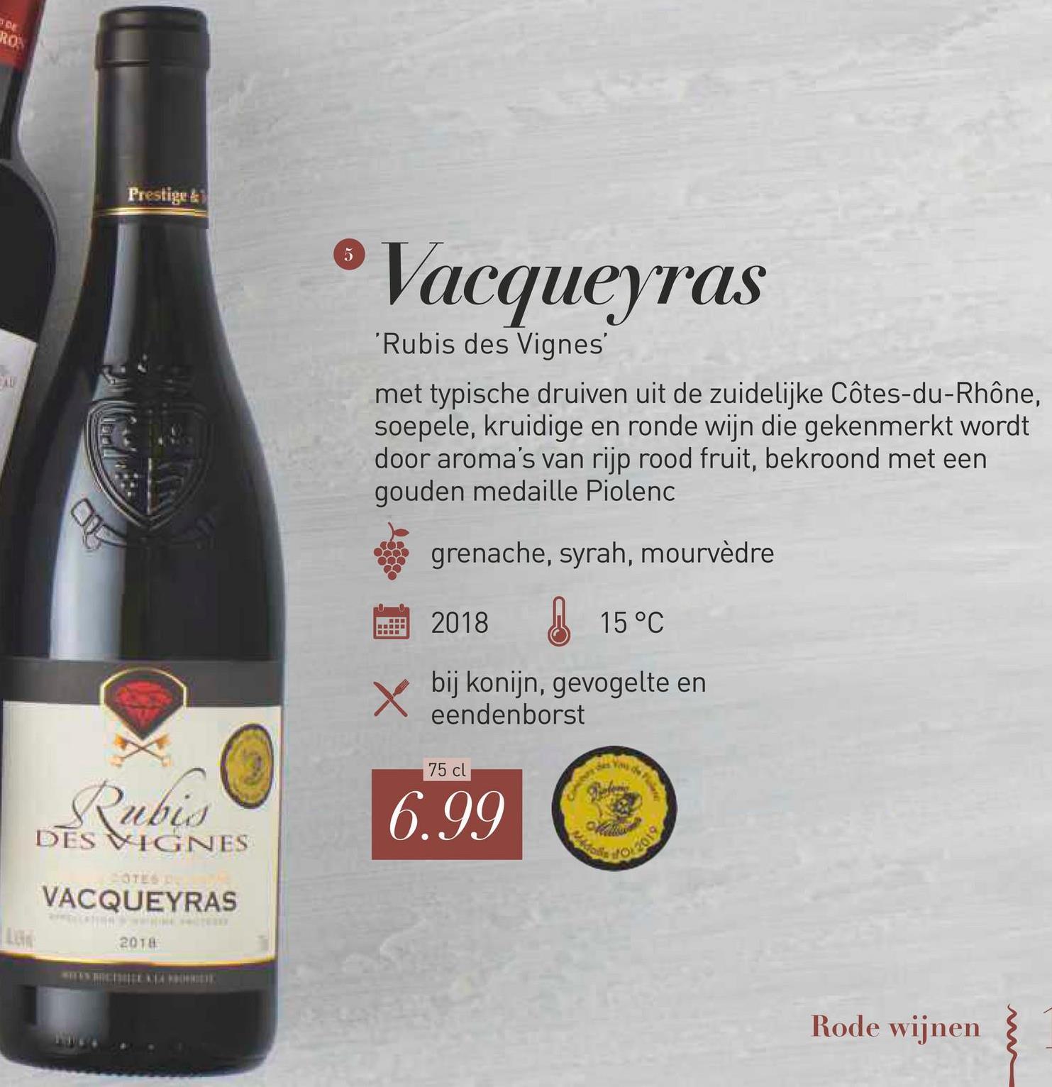 Prestige ®Vacqueyras 'Rubis des Vignes met typische druiven uit de zuidelijke Côtes-du-Rhône, soepele, kruidige en ronde wijn die gekenmerkt wordt door aroma's van rijp rood fruit, bekroond met een gouden medaille Piolenc grenache, syrah, mourvèdre 2018 Ø 15°C bij konijn, gevogelte en eendenborst 75 cl Rubis DES VIGNES 6.99 VACQUEYRAS 2018 Rode wijnen