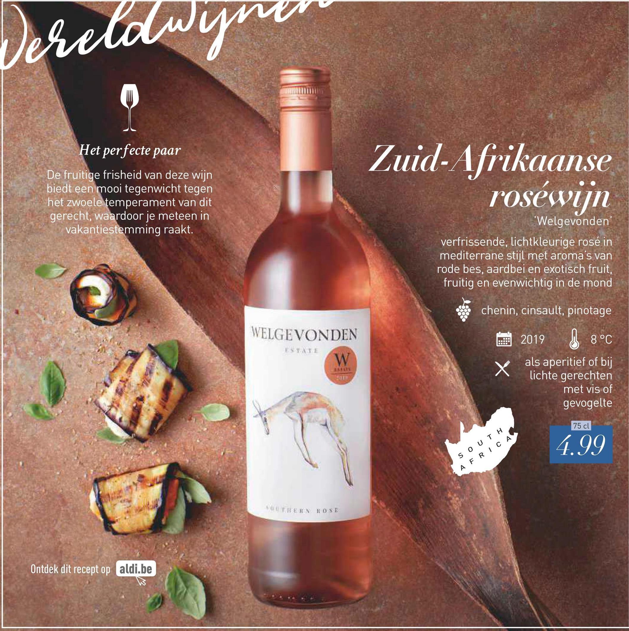 Vereldwynen Het perfecte paar De fruitige frisheid van deze wijn biedt een mooi tegenwicht tegen het zwoele temperament van dit gerecht, waardoor je meteen in vakantiestemming raakt. Zuid-Afrikaanse roséwijn 'Welgevonden verfrissende, lichtkleurige rosé in mediterrane stijl met aroma's van rode bes, aardbei en exotisch fruit, fruitig en evenwichtig in de mond WELGEVONDEN chenin, cinsault, pinotage 2019 8°C als aperitief of bij lichte gerechten met vis of gevogelte 75 cl 4.99 SOUTH AFRICA STEIN KD SE! Ontdek dit recept op aldi.be