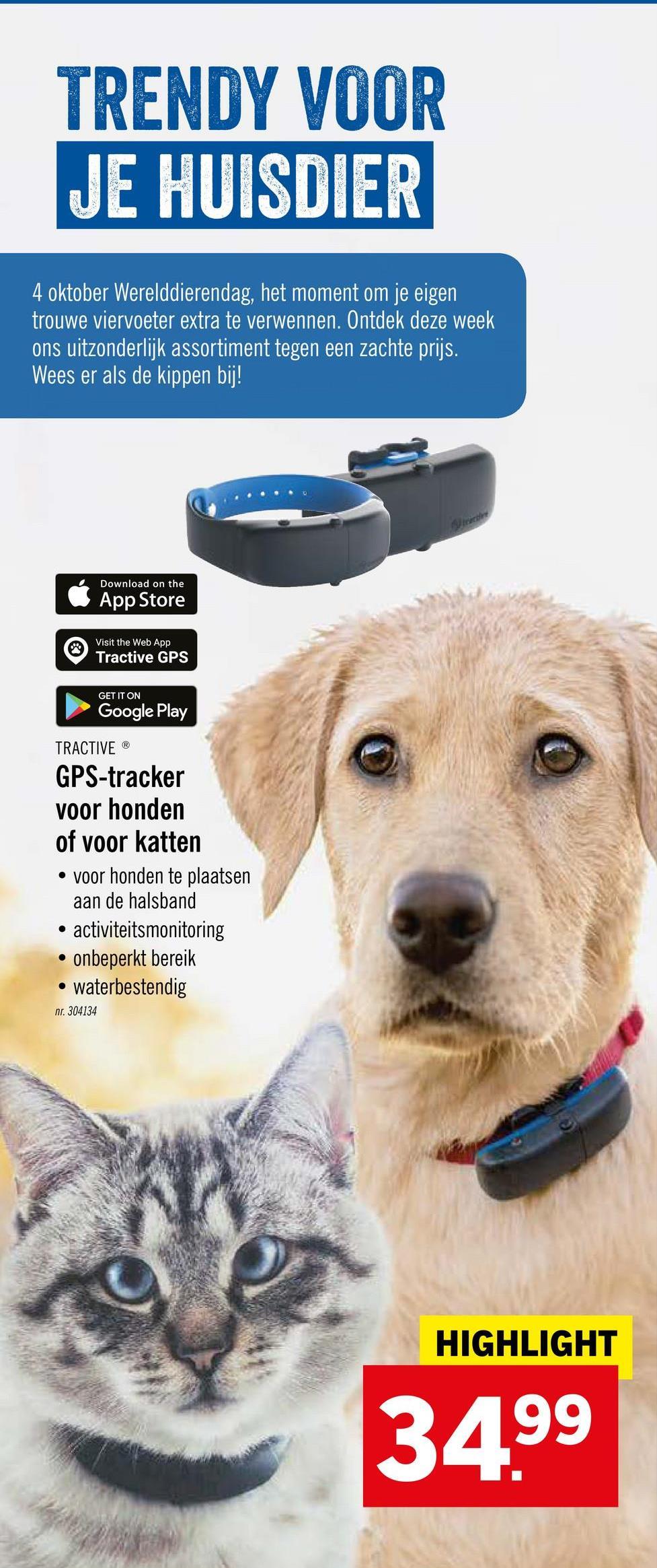 TRENDY VOOR JE HUISDIER 4 oktober Werelddierendag, het moment om je eigen trouwe viervoeter extra te verwennen. Ontdek deze week ons uitzonderlijk assortiment tegen een zachte prijs. Wees er als de kippen bij! Download on the App Store Visit the Web App Tractive GPS GET IT ON Google Play TRACTIVE GPS-tracker voor honden of voor katten • voor honden te plaatsen aan de halsband • activiteitsmonitoring • onbeperkt bereik • waterbestendig nr. 304134 HIGHLIGHT 3499