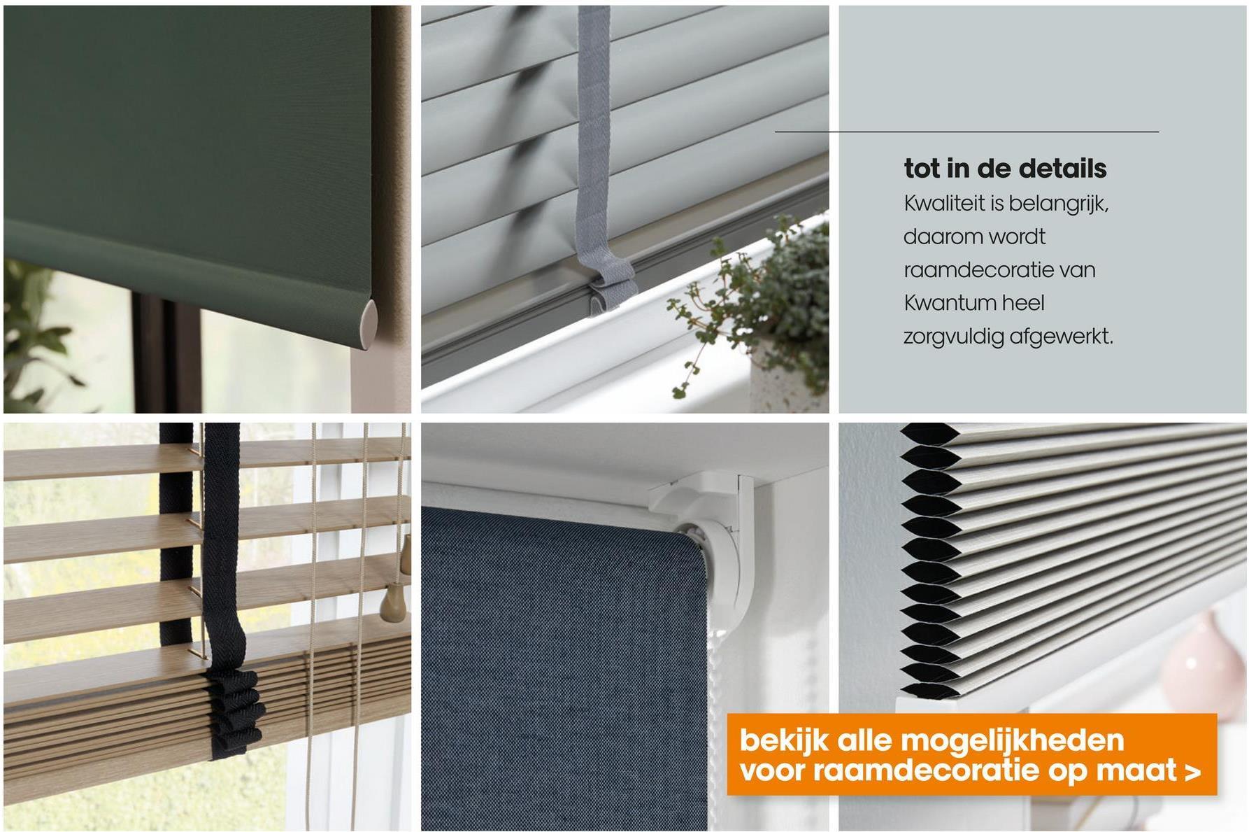 tot in de details Kwaliteit is belangrijk, daarom wordt raamdecoratie van Kwantum heel zorgvuldig afgewerkt. bekijk alle mogelijkheden voor raamdecoratie op maat >