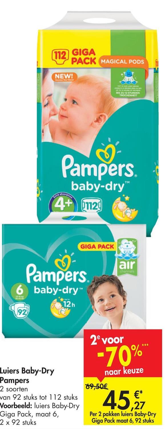 119 GIGA W PACK MAGICAL PODS NEW! ZU DITUNEN TROON Pampers baby-dry 4+ 2120 GIGA PACK air Pampers 6 baby-dry 126 2e voor -70% naar keuze 79,50€ Luiers Baby-Dry Pampers 2 soorten van 92 stuks tot 112 stuks Voorbeeld: luiers Baby-Dry Giga Pack, maat 6, 2 x 92 stuks 45% 27 Per 2 pakken luiers Baby-Dry Giga Pack maat 6, 92 stuks