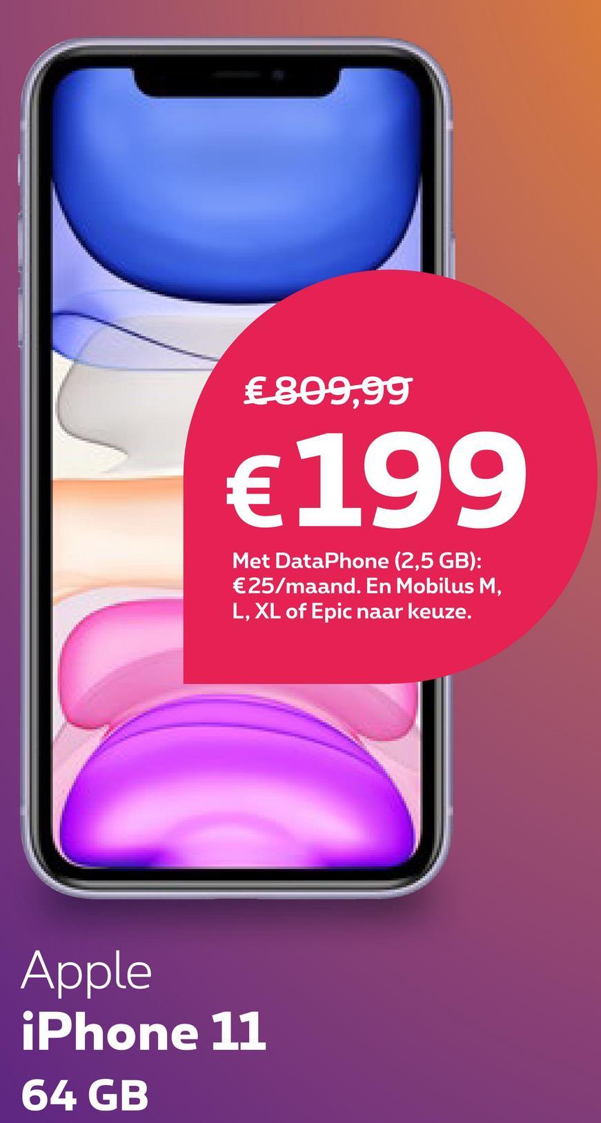 €809,99 €199 Met DataPhone (2,5 GB): €25/maand. En Mobilus M, L, XL of Epic naar keuze. Apple iPhone 11 64 GB