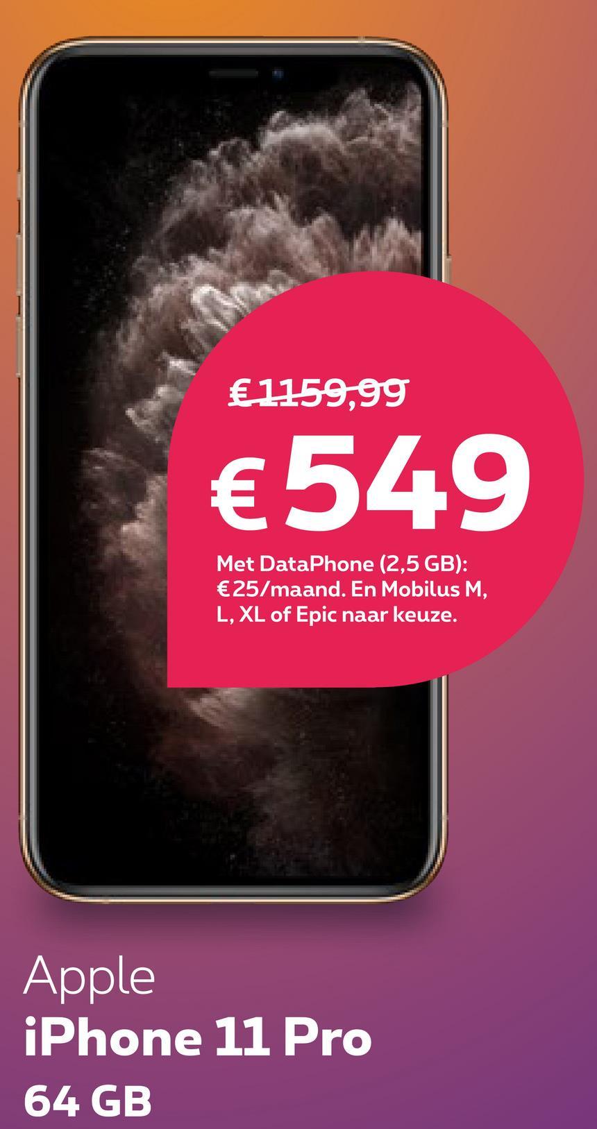 € 1159,99 €549 Met DataPhone (2,5 GB): €25/maand. En Mobilus M, L, XL of Epic naar keuze. Apple iPhone 11 Pro 64 GB