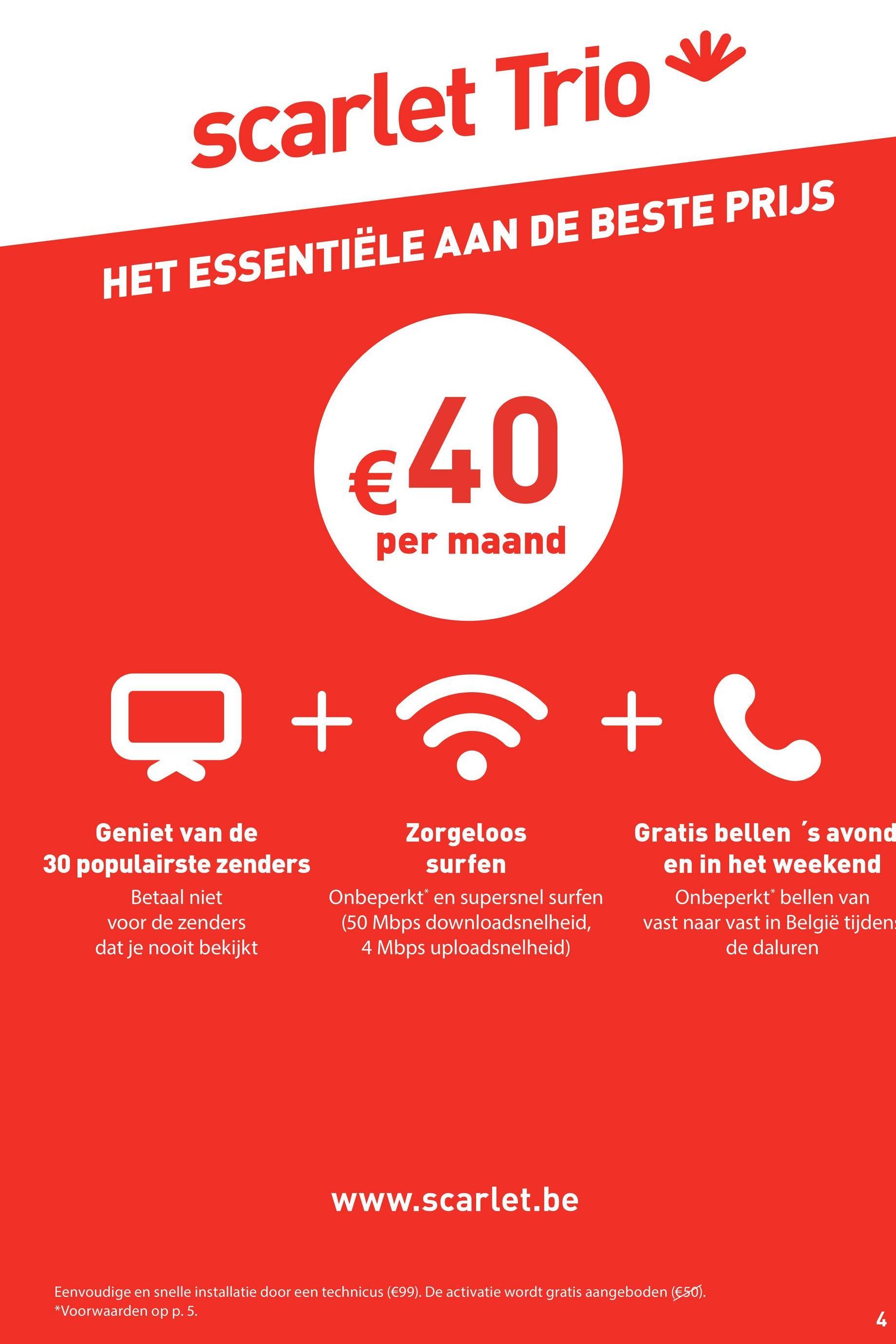 scarlet Trio v HET ESSENTIËLE AAN DE BESTE PRIJS €40 per maand Q + +C Geniet van de 30 populairste zenders Betaal niet voor de zenders dat je nooit bekijkt Zorgeloos surfen Onbeperkt en supersnel surfen (50 Mbps downloadsnelheid, 4 Mbps uploadsnelheid) Gratis bellen 's avond en in het weekend Onbeperkt* bellen van vast naar vast in België tijden: de daluren www.scarlet.be Eenvoudige en snelle installatie door een technicus (€99). De activatie wordt gratis aangeboden (€50). *Voorwaarden op p. 5.