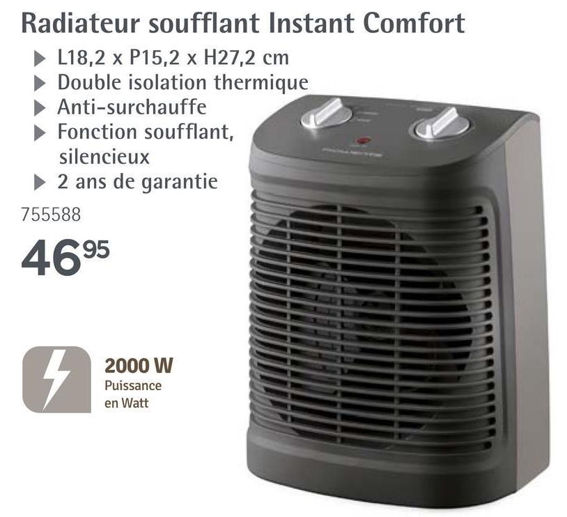 Radiateur soufflant Instant Comfort L18,2 x P15,2 x H27,2 cm Double isolation thermique Anti-surchauffe ► Fonction soufflant, silencieux ► 2 ans de garantie 755588 4695 2000 W Puissance en Watt