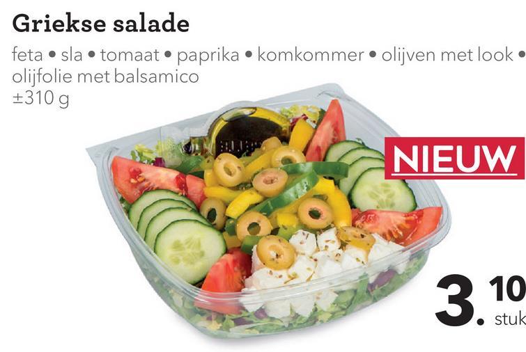 Griekse salade feta • sla• tomaat. paprika • komkommer • olijven met look. olijfolie met balsamico 310 g M . NIEUW 3 10 Stuk