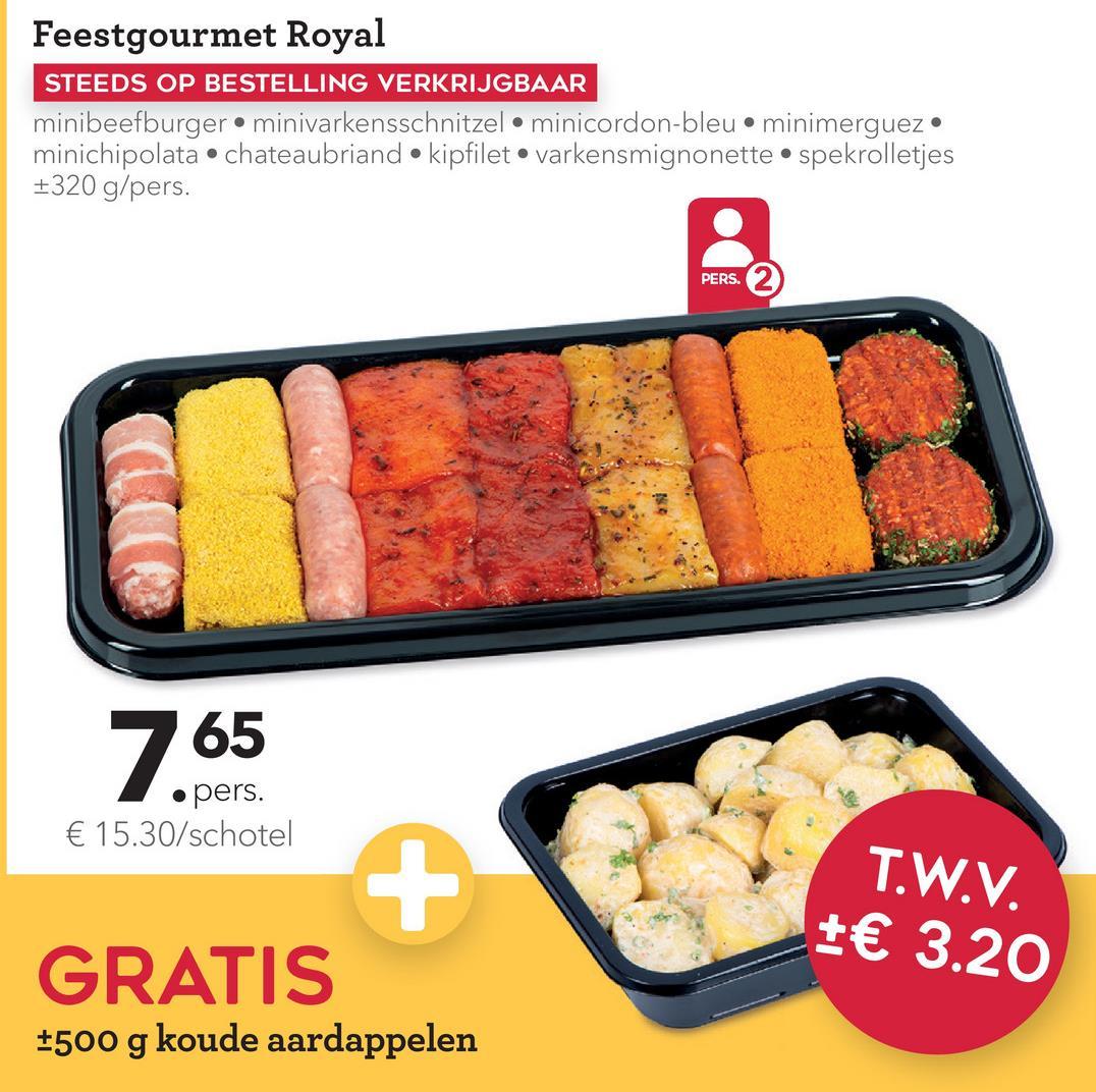 Feestgourmet Royal STEEDS OP BESTELLING VERKRIJGBAAR minibeefburger.minivarkensschnitzel • minicordon-bleu • minimerguez. minichipolata.chateaubriand kipfilet varkensmignonette spekrolletjes +320 g/pers. PERS. 2 65 .pers. € 15.30/schotel T.W.V. +€ 3.20 GRATIS +500 g koude aardappelen