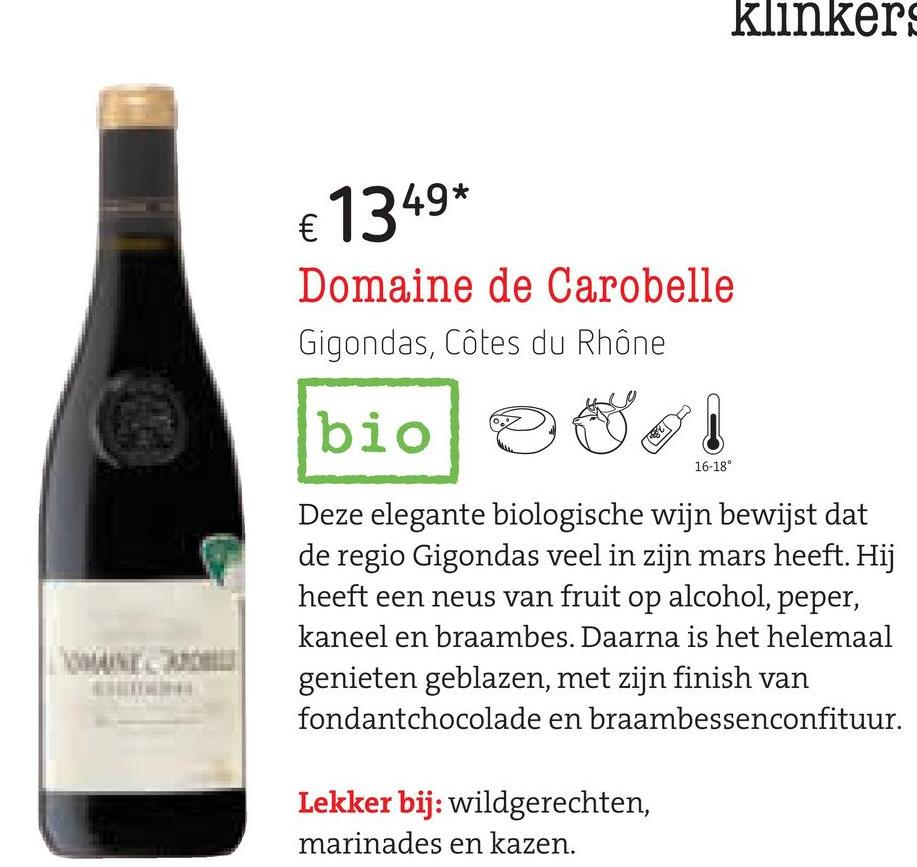klinker € 1349* Domaine de Carobelle Gigondas, Côtes du Rhône bio si 16-18° Deze elegante biologische wijn bewijst dat de regio Gigondas veel in zijn mars heeft. Hij heeft een neus van fruit op alcohol, peper, kaneel en braambes. Daarna is het helemaal genieten geblazen, met zijn finish van fondantchocolade en braambessenconfituur. Lekker bij: wildgerechten, marinades en kazen.