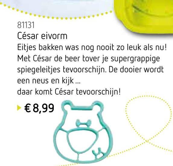81131 César eivorm Eitjes bakken was nog nooit zo leuk als nu! Met César de beer tover je supergrappige spiegeleitjes tevoorschijn. De dooier wordt een neus en kijk ... daar komt César tevoorschijn! € 8,99