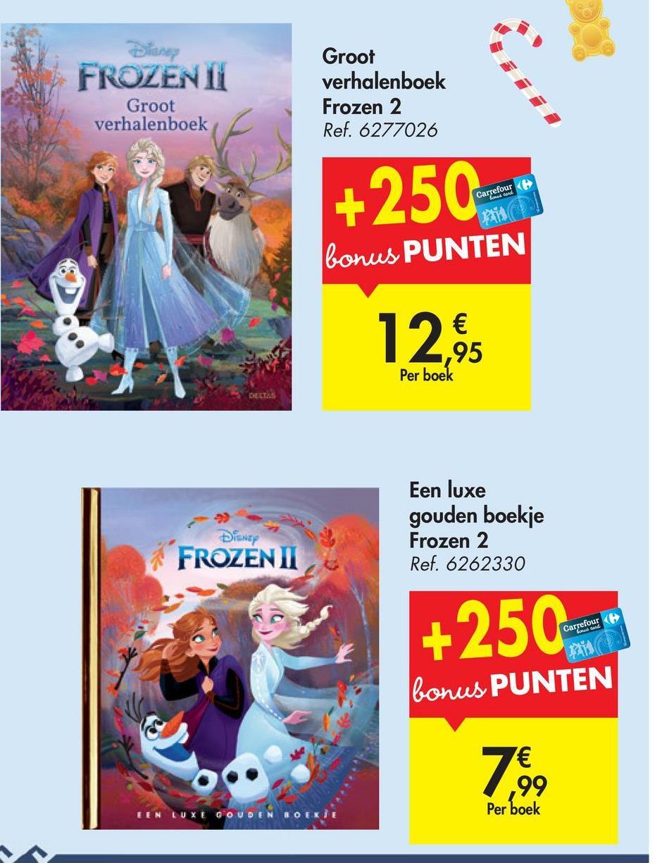 FROZENT Groot verhalenboek Frozen 2 Ref. 6277026 Groot verhalenboek +250 bonus PUNTEN 12% 95 Per boek Een luxe gouden boekje Frozen 2 Ref. 6262330 DISNEY FROZEN II +2502 Carrefour bonus PUNTEN ,99 Per boek DEN