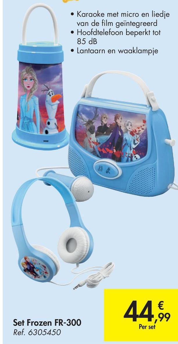 • Karaoke met micro en liedje van de film geïntegreerd • Hoofdtelefoon beperkt tot 85 dB • Lantaarn en waaklampje 44,99 Set Frozen FR-300 Ref. 6305450 Per set