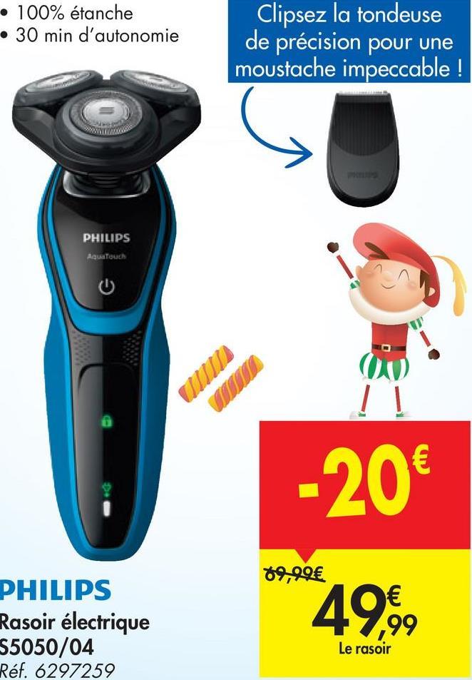 • 100% étanche • 30 min d'autonomie Clipsez la tondeuse de précision pour une moustache impeccable ! PHILIPS AquaTouch - 20€ 69,99€ PHILIPS Rasoir électrique S5050/04 Réf. 6297259 49,99 Le rasoir