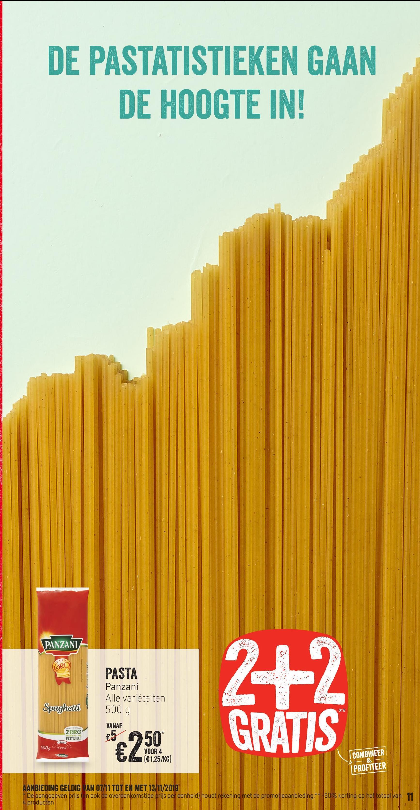 DE PASTATISTIEKEN GAAN DE HOOGTE IN! 939 PANZANI SUALI ÖRO Spaghetti * * PASTA Panzani Alle variëteiten 500 g VANAF €550* VOOR 4 JA (€1,25/KG) ZERO RATIBU DER PESTICIDES 9 URALIS 500g 41 Đente JOANZANIZ I COMBINEER PROFITEER AANBIEDING GELDIG AN 07/11 TOT EN MET 13/11/2019 * De aangegeven prijs ( n ook de overeenkomstige prijs per eenheid) houdt rekening met de promotieaanbieding. ** 50% korting op het totaal van 11 4 producten
