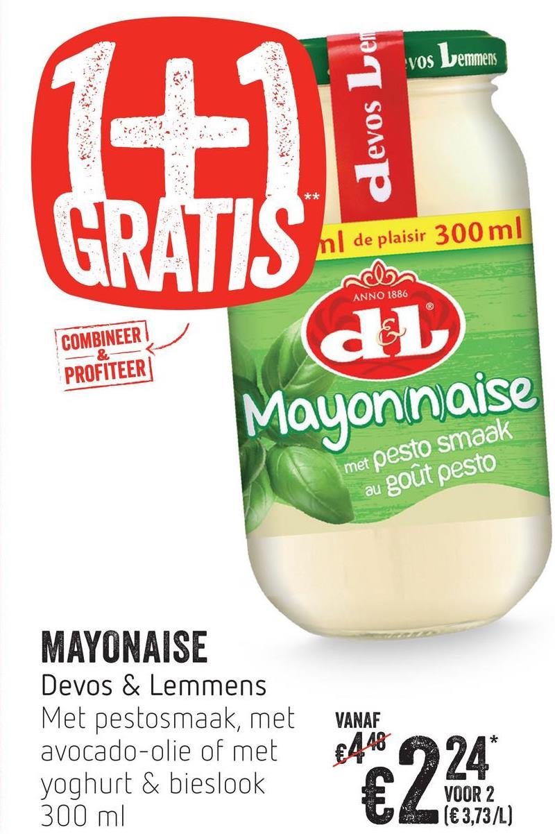vos Lemmens devos Ler ml de plaisir 300 ml ANNO 1886 COMBINEER PROFITEER du Mayonnaise met pesto smaak au gout pesto MAYONAISE Devos & Lemmens Met pestosmaak, met avocado-olie of met yoghurt & bieslook 300 ml VANAF €448 VOOR 2 (€ 3,73/L) VOOR 2