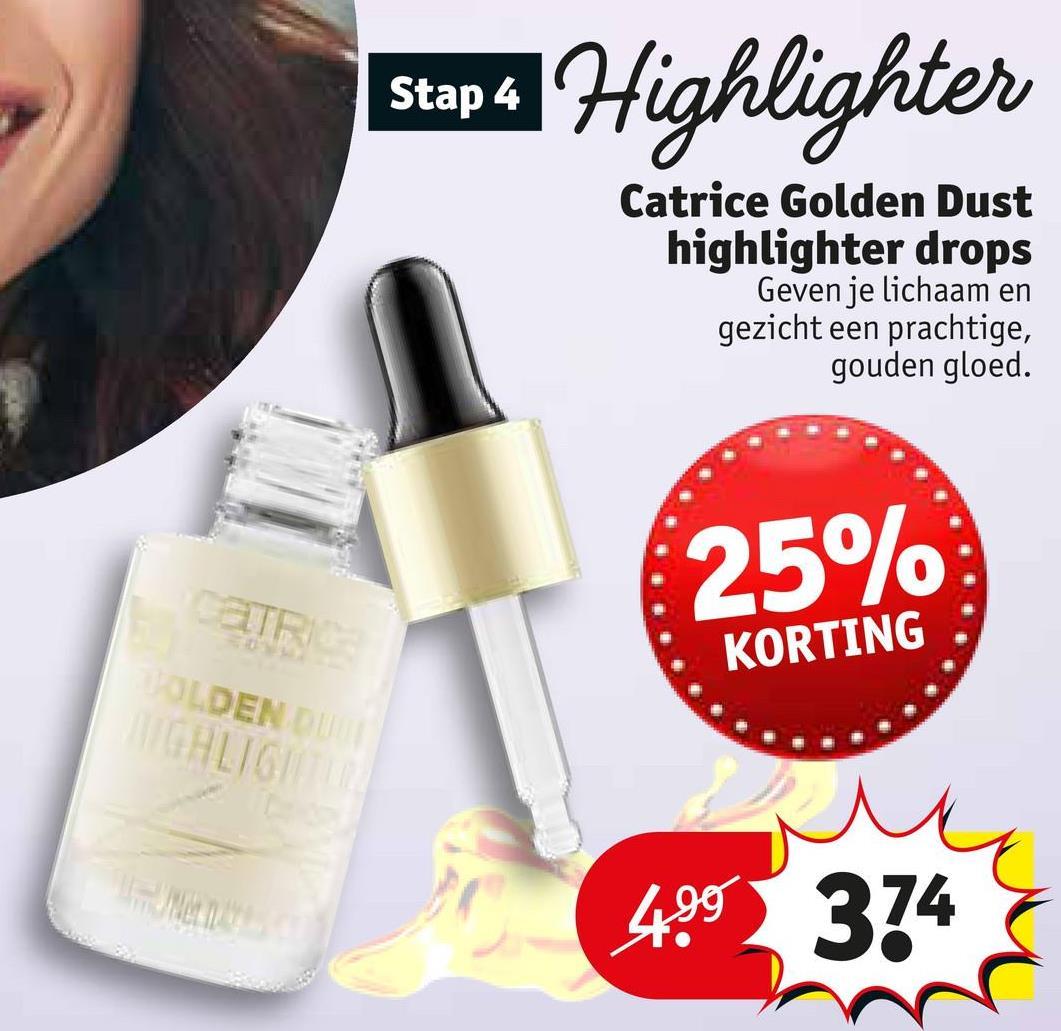 Sund Highlighter Stap 4 Catrice Golden Dust highlighter drops Geven je lichaam en gezicht een prachtige, gouden gloed. 25% CATR OLDENDO KORTING w 499374