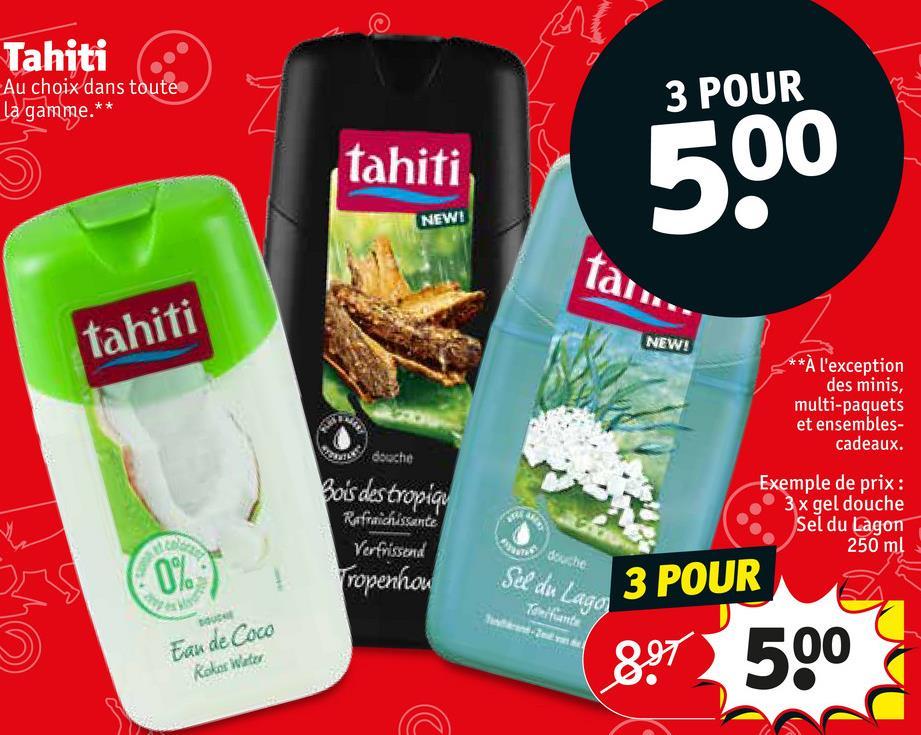 Tahiti Au choix dans toute la gamme.** 3 POUR tahiti NEWE tahiti NEW! **à l'exception des minis, multi-paquets et ensembles- cadeaux. Bois des tropia Refraichissante Verfrissend ropenhou Exemple de prix : 3 x gel douche Sel du Lagon 250 ml be Sel de Lago Taturts   3 POUR Eau de Coco Kokos Water 897 500