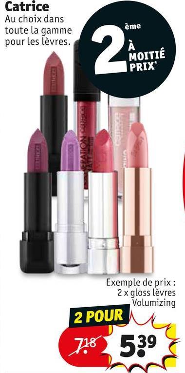 Catrice Au choix dans toute la gamme pour les lèvres. ème MOITIÉ PRIX* Exemple de prix : 2 x gloss lèvres Volumizing 2 POUR