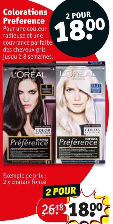 2 POUR Colorations Preference Pour une couleur radieuse et une couvrance parfaite des cheveux gris jusqu'à 8 semaines. 1800 LORÉAL LOREAL COLOR COLOR ERROR ENTINA Préférence Préférence Exemple de prix : 2 x châtain foncé 2 POUR 2618 1800