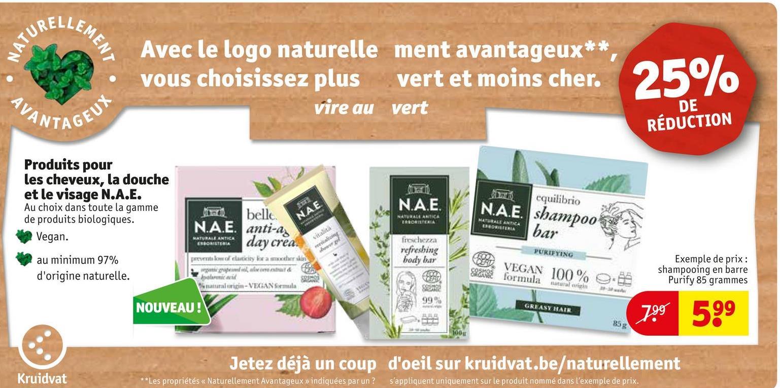 LEMEN NATURE Avec le logo naturellement avantageux** vous choisissez plus vert et moins cher. Vire au vert 25% VANTA DE AGEUX RÉDUCTION NA.E. equilibrio Produits pour les cheveux, la douche et le visage N.A.E. Au choix dans toute la gamme de produits biologiques. Vegan au minimum 97% d'origine naturelle. RATURALE ANTICA ENRATGERIA NETRATIE Deo N.A.E. shampoo bar belle N.A.E. anti-a day crea. presenta clasicey for a mother skin NATURALE ANTICA ERGONTERIA AR inwhen refreshing body bar PURIFYING VEGAN 100 SRS Exemple de prix : shampooing en barre Purify 85 grammes formula .88 a l -VEGAN formula atral righ 99% NOUVEAU ! GREASY HAIR 799 599 Jetez déjà un coup d'oeil sur kruidvat.be/naturellement Kruidvat ** Les propriétés << Naturellement Avantageux » indiquées par un ? s'appliquent uniquement sur le produit nommé dans l'exemple de prix.