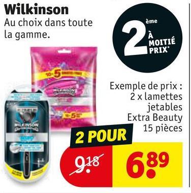 Wilkinson Au choix dans toute la gamme. ème MOITIÉ PRIX Exemple de prix : 2 x lamettes jetables Extra Beauty 2 POUR 15 pièces 918 689