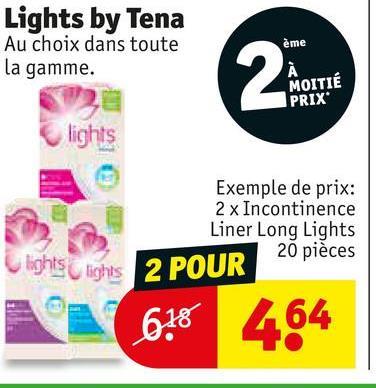 Lights by Tena Au choix dans toute la gamme. ème MOITIE PRIX lights Exemple de prix: 2 x Incontinence Liner Long Lights 20 pièces 2 POUR lights lights N 618 464
