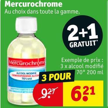 Mercurochrome Au choix dans toute la gamme. 2 +1 GRATUIT* Mercurochrome Exemple de prix : 3 x alcool modifié 70° 200 ml COOL TOS 3 POUR 921 621
