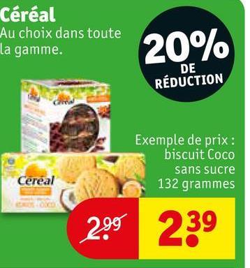 Céréal Au choix dans toute la gamme. 20% DE RÉDUCTION Exemple de prix : biscuit Coco sans sucre 132 grammes Cereal 299 239