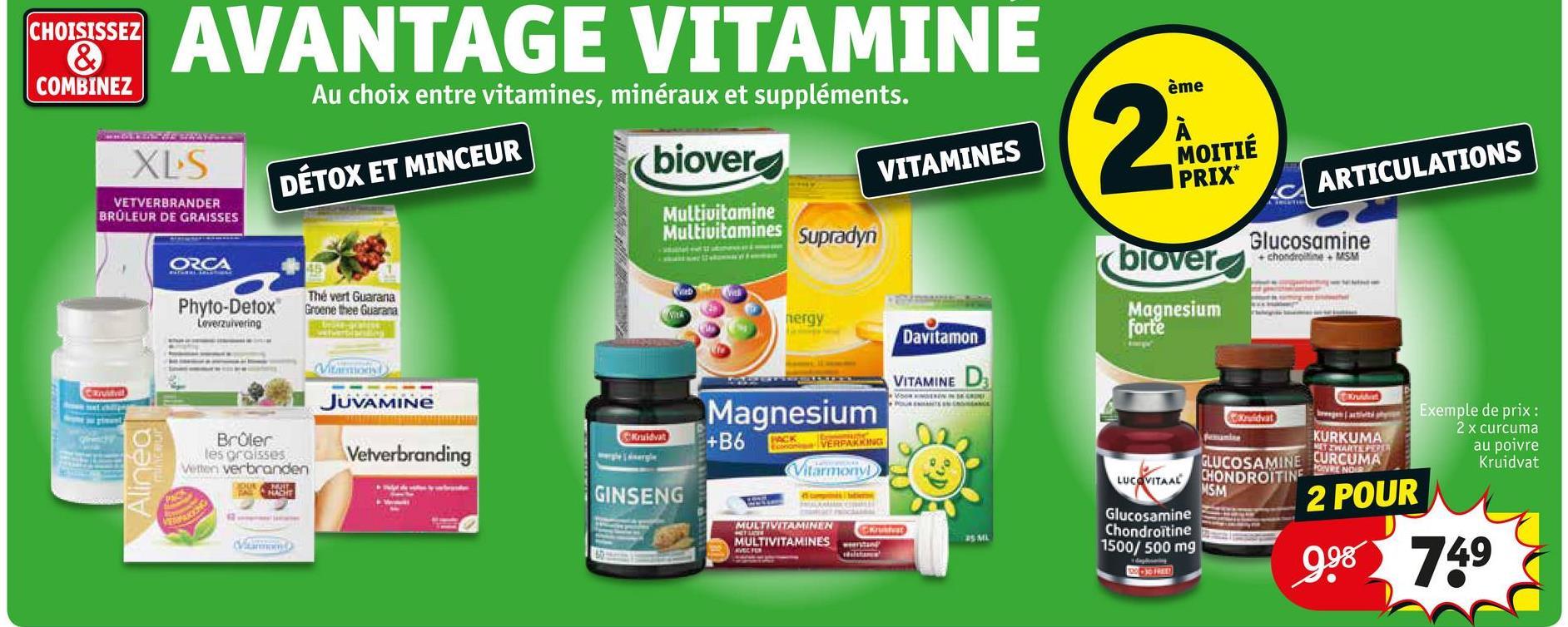 CHOISISSEZ & COMBINEZ ET AVANTAGE VITAMINE Au choix entre vitamines, minéraux et suppléments. ème XLS (biover MOITIÉ VITAMINES DÉTOX ET MINCEUR PRIX* ARTICULATIONS VETVERBRANDER BRULEUR DE GRAISSES Multivitamine Multivitamines Supradyn Glucosamine chondre MSM ORCA (blover Phyto-Detox Leverzuivering Thé vert Guarana Groene thee Guarana nergy Magnesium forte Davitamon VITAMINE NIN JUVAMINE Magnesium Kruidvat +B6 (cK VERFARING hat Brûler les orcisses Woon verbranden USE Exemple de prix : 2 x curcuma au poivre Kruidvat KURKUMA IZARTE PER GLUCOSAMINE CURCUMA CHONDROITINE NE POVRENOS Velverbranding Vilarmony LỰCONTAL MSM GINSENG 2 POUR TV MULTIVITAMINEN TIL MULTIVITAMINES Glucosamine Chondroitine 1500/ 500 mg 998 749