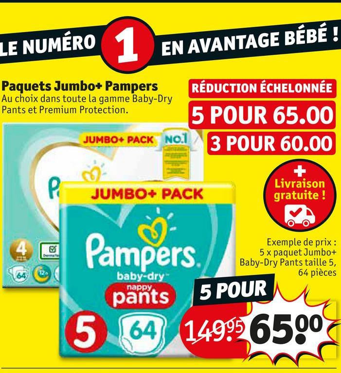 LE NUMÉRO EN AVANTAGE BÉBÉ! Paquets Jumbo+ Pampers RÉDUCTION ÉCHELONNÉE Au choix dans toute la gamme Baby-Dry Pants et Premium Protection. 5 POUR 65.00 JUMBO+ PACK NO. 1 2 DOHD 60 3 POUR 60.00 JUMBO+ PACK Livraison gratuite ! Pampers. Exemple de prix : 5 x paquet Jumbo+ Baby-Dry Pants taille 5, 64 pièces baby-dry парру. pan 5 POUR 5 64 149996500