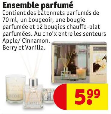 Ensemble parfumé Contient des bâtonnets parfumés de 70 ml, un bougeoir, une bougie parfumée et 12 bougies chauffe-plat parfumées. Au choix entre les senteurs Apple/ Cinnamon, Berry et Vanilla. 599