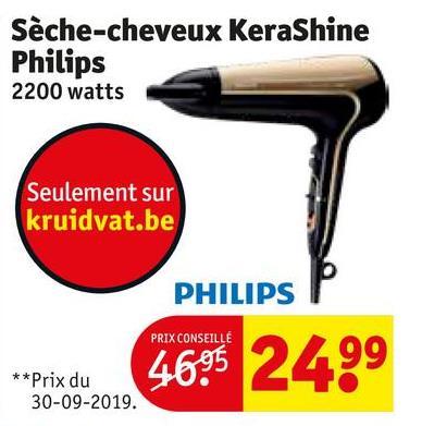 Sèche-cheveux KeraShine Philips 2200 watts Seulement sur kruidvat.be PHILIPS PRIX CONSEILLE 4695 2499 **Prix du 30-09-2019.