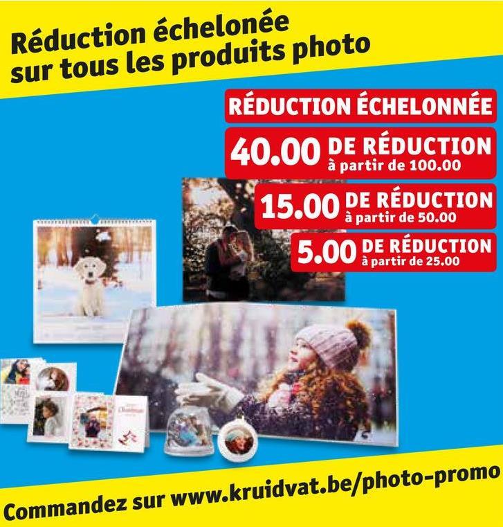 Réduction échelonée sur tous les produits photo RÉDUCTION ÉCHELONNÉE 40.00 DE RÉDUCTION à partir de 100.00 15,00 DE REDUCTION à partir de 50.00 5.00 DE RÉDUCTION à partir de 25.00 ommandez sur www.kruidvat.be/photo-promo