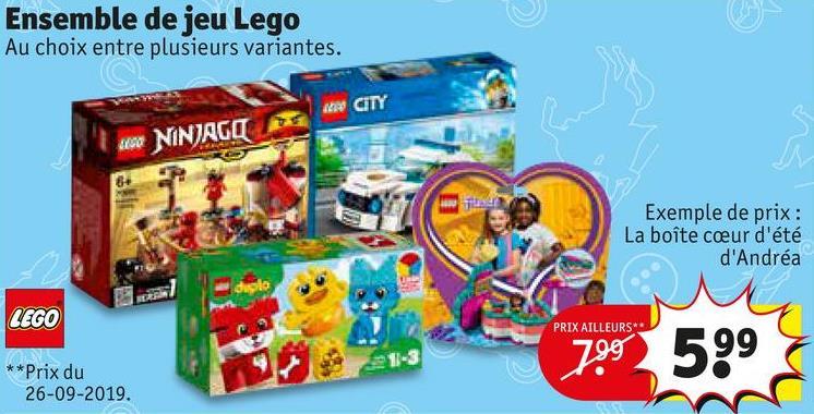 Ensemble de jeu Lego Au choix entre plusieurs variantes. W CITY W NINJAGO Exemple de prix : La boîte ceur d'été d'Andréa LEGO PRIX AILLEURS 799 599 **Prix du 26-09-2019.