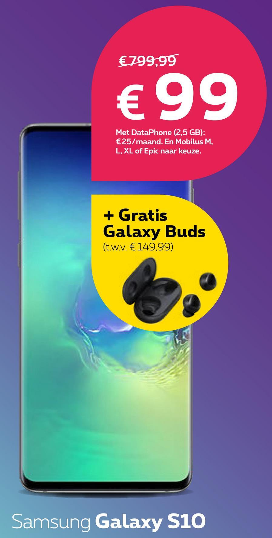 €799,99 € 99 Met DataPhone (2,5 GB): €25/maand. En Mobilus M, L, XL of Epic naar keuze. + Gratis Galaxy Buds (t.w.v. €149,99) Samsung Galaxy S10