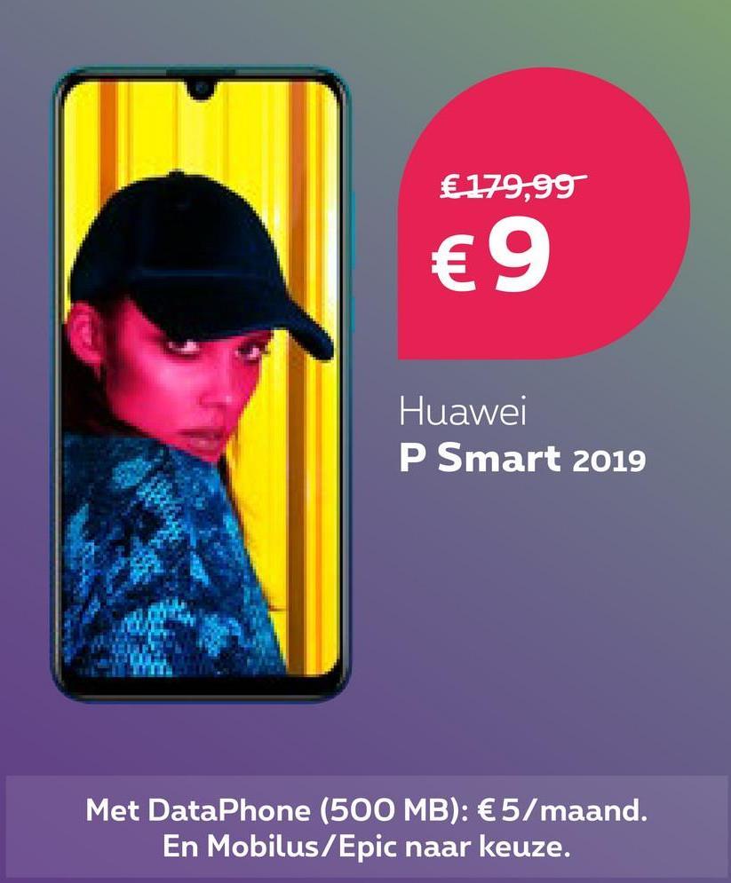 € 179,99 € 9 Huawei P Smart 2019 Met DataPhone (500 MB): €5/maand. En Mobilus/Epic naar keuze.