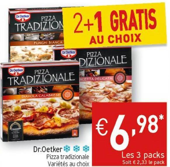 TRADIZION 2+1 GRATIS AU CHOIX TUNGHI BIANCA OcOetker PIZZA DIZỒNALE DrOetker PIZZA TRADIZIONALE E NCETTA DELICATA DIAVOLA CALABRESE Dr.Oetker *** Pizza tradizionale Variétés au choix Les 3 packs Soit € 2,33 le pack
