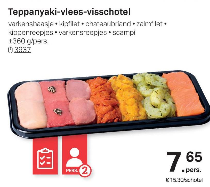 Teppanyaki-vlees-visschotel varkenshaasje kipfilet.chateaubriand • zalmfilet. kippenreepjes. varkensreepjes • scampi +360 g/pers. 0 3937 76 65 PERS. pers. € 15.30/schotel