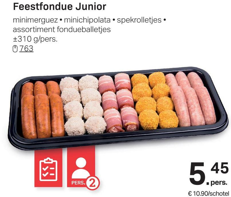 Feestfondue Junior minimerguez.minichipolata • spekrolletjes • assortiment fondueballetjes +310 g/pers. 0.763 5 45 PERS. pers. € 10.90/schotel
