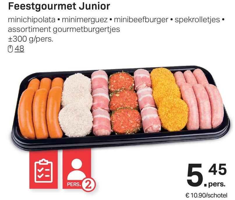 Feestgourmet Junior minichipolata • minimerguez.minibeefburger spekrolletjes. assortiment gourmetburgertjes +300 g/pers. 048 545 PERS. pers. € 10.90/schotel