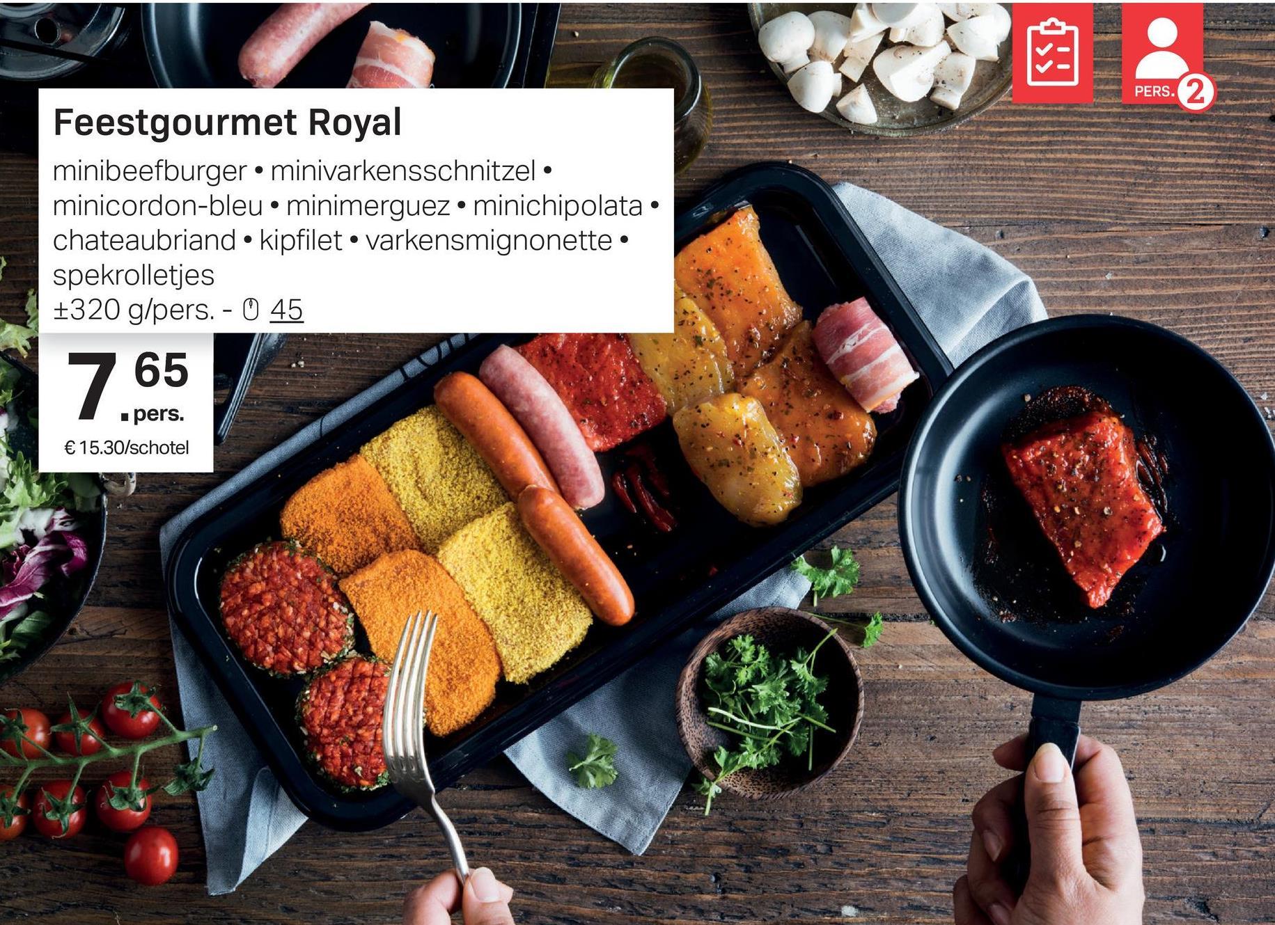 PERS. Feestgourmet Royal minibeefburger • minivarkensschnitzel • minicordon-bleu.minimerguez• minichipolata • chateaubriand · kipfilet • varkensmignonette • spekrolletjes +320 g/pers. - 0 45 65 pers. € 15.30/schotel