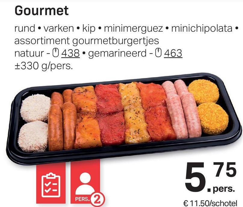 Gourmet rund • varken • kip • minimerguez.minichipolata. assortiment gourmetburgertjes natuur - 0 438 • gemarineerd - 0 463 +330 g/pers. 5 75 pers. € 11.50/schotel PERS.