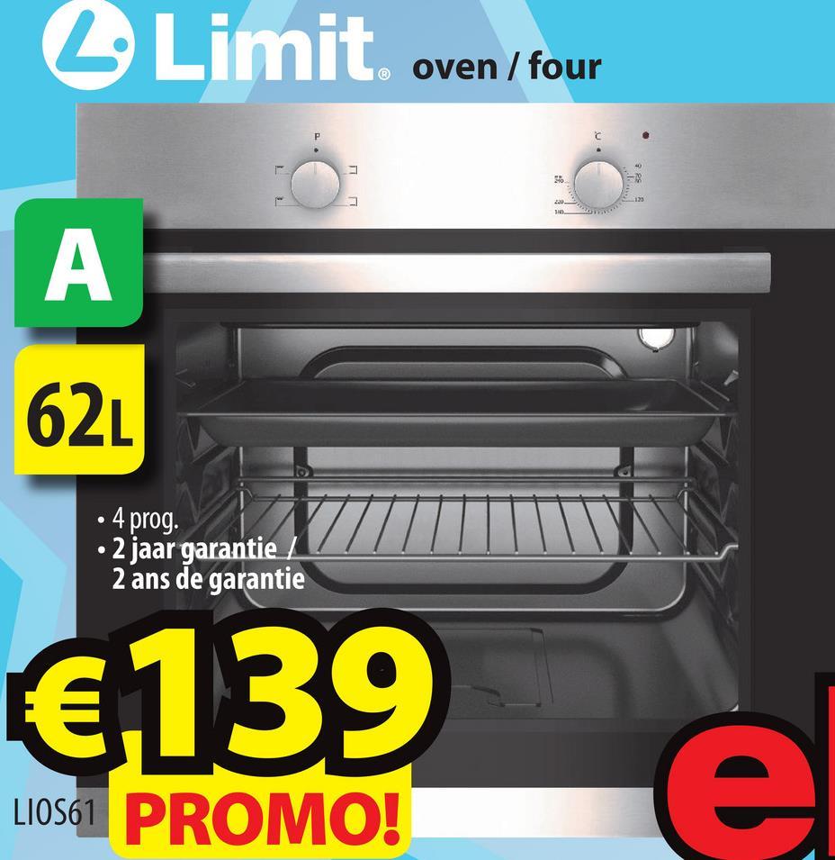 L Limit oven/four 7 RS . 1. 62L • 4 prog. • 2 jaar garantie 2 2 ans de garantie €139 L1OS61 PROMO!
