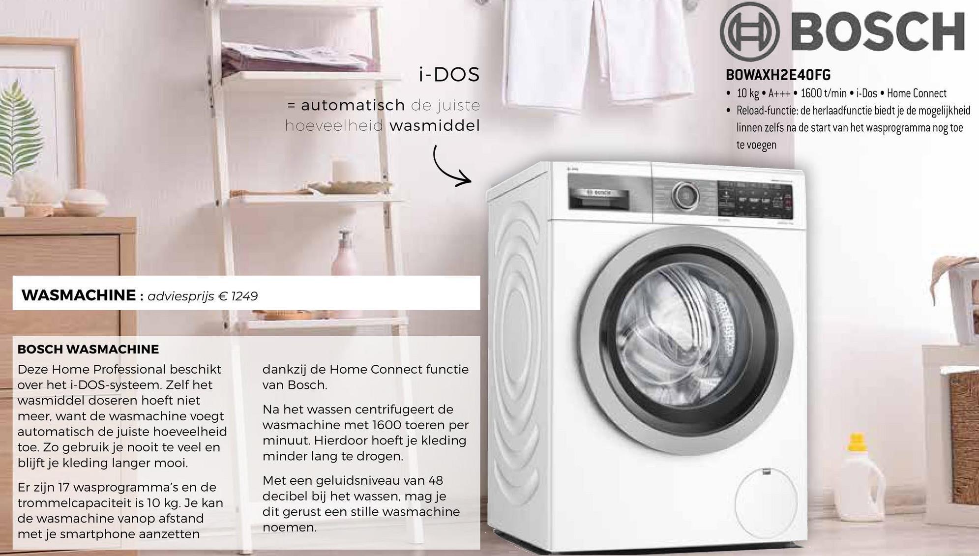 BOSCH i-DOS = automatisch de juiste hoeveelheid wasmiddel BOWAXH2E40FG • 10 kg.A+++ • 1600 t/min • i-Dos Home Connect • Reload-functie: de herlaadfunctie biedt je de mogelijkheid linnen zelfs na de start van het wasprogramma nog toe te voegen WASMACHINE : adviesprijs € 1249 dankzij de Home Connect functie van Bosch. BOSCH WASMACHINE Deze Home Professional beschikt over het i-DOS-systeem. Zelf het wasmiddel doseren hoeft niet meer, want de wasmachine voegt automatisch de juiste hoeveelheid toe. Zo gebruik je nooit te veel en blijft je kleding langer mooi. Er zijn 17 wasprogramma's en de trommelcapaciteit is 10 kg. Je kan de wasmachine vanop afstand met je smartphone aanzetten Na het wassen centrifugeert de wasmachine met 1600 toeren per minuut. Hierdoor hoeft je kleding minder lang te drogen. Met een geluidsniveau van 48 decibel bij het wassen, mag je dit gerust een stille wasmachine noemen.